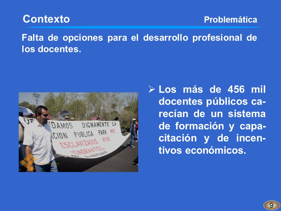 Falta de opciones para el desarrollo profesional de los docentes. 9 Contexto Problemática Los más de 456 mil docentes públicos ca- recían de un sistem
