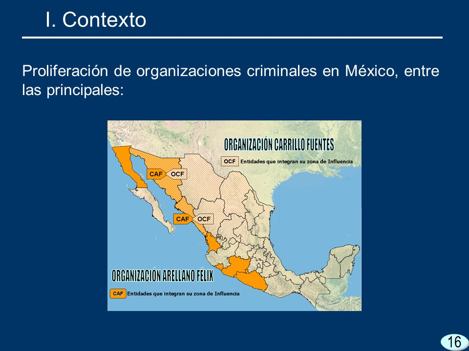 16 I. Contexto Proliferación de organizaciones criminales en México, entre las principales: