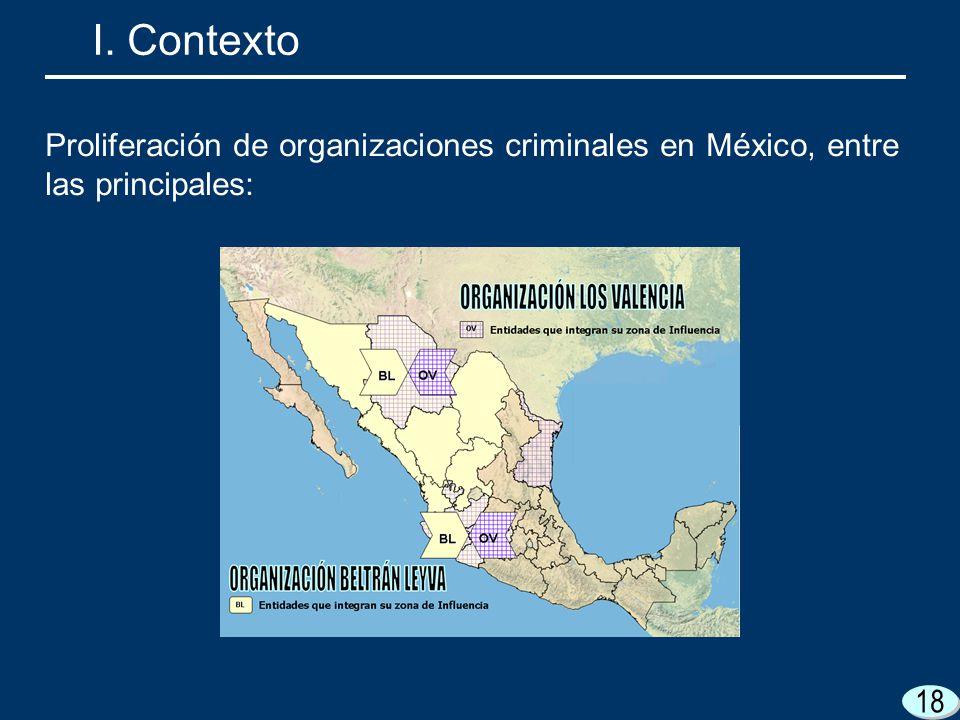 18 I. Contexto Proliferación de organizaciones criminales en México, entre las principales: