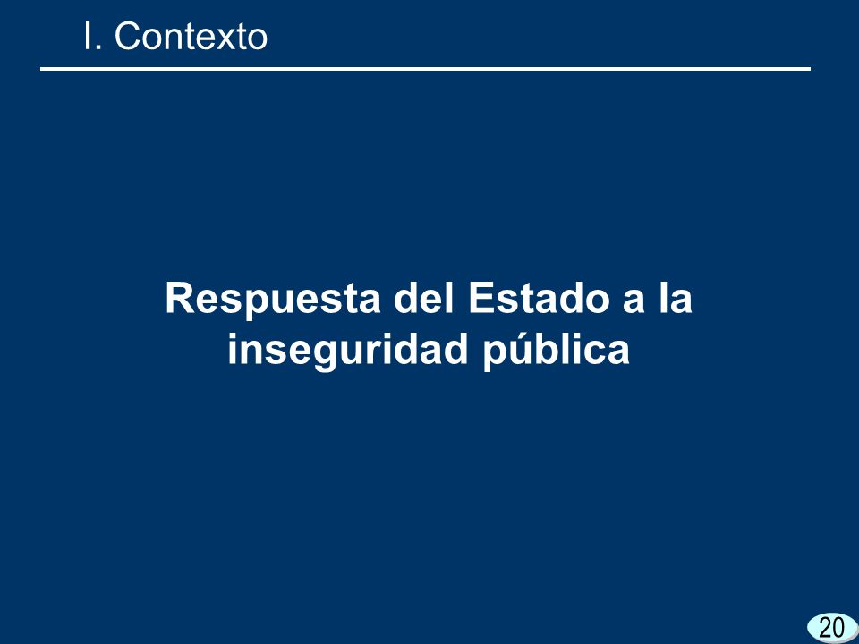 20 I. Contexto Respuesta del Estado a la inseguridad pública