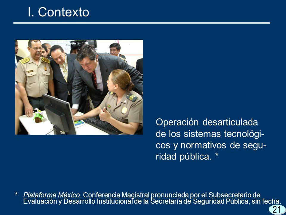 21 I. Contexto Operación desarticulada de los sistemas tecnológi- cos y normativos de segu- ridad pública. * *Plataforma México, Conferencia Magistral
