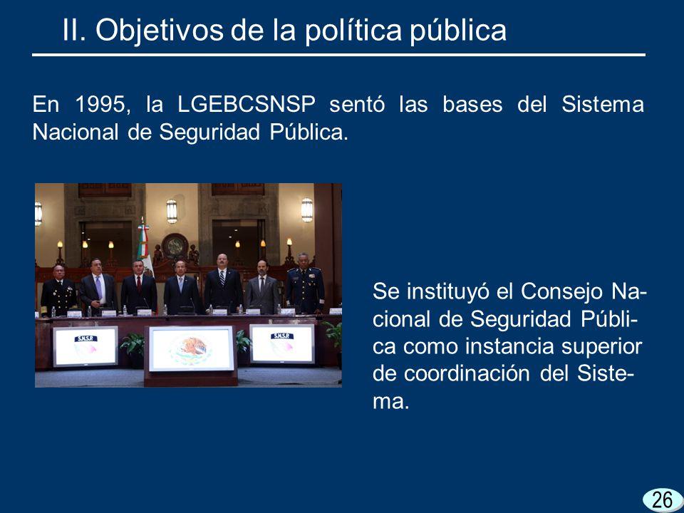 26 Se instituyó el Consejo Na- cional de Seguridad Públi- ca como instancia superior de coordinación del Siste- ma. II. Objetivos de la política públi
