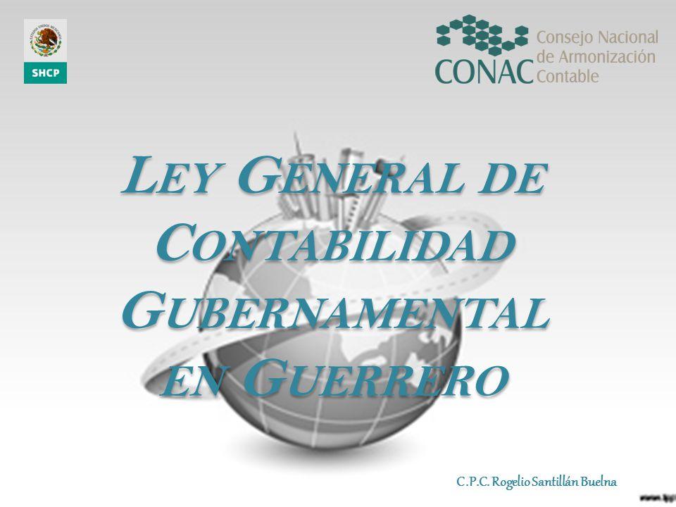 L EY G ENERAL DE C ONTABILIDAD G UBERNAMENTAL EN G UERRERO L EY G ENERAL DE C ONTABILIDAD G UBERNAMENTAL EN G UERRERO C.P.C. Rogelio Santillán Buelna