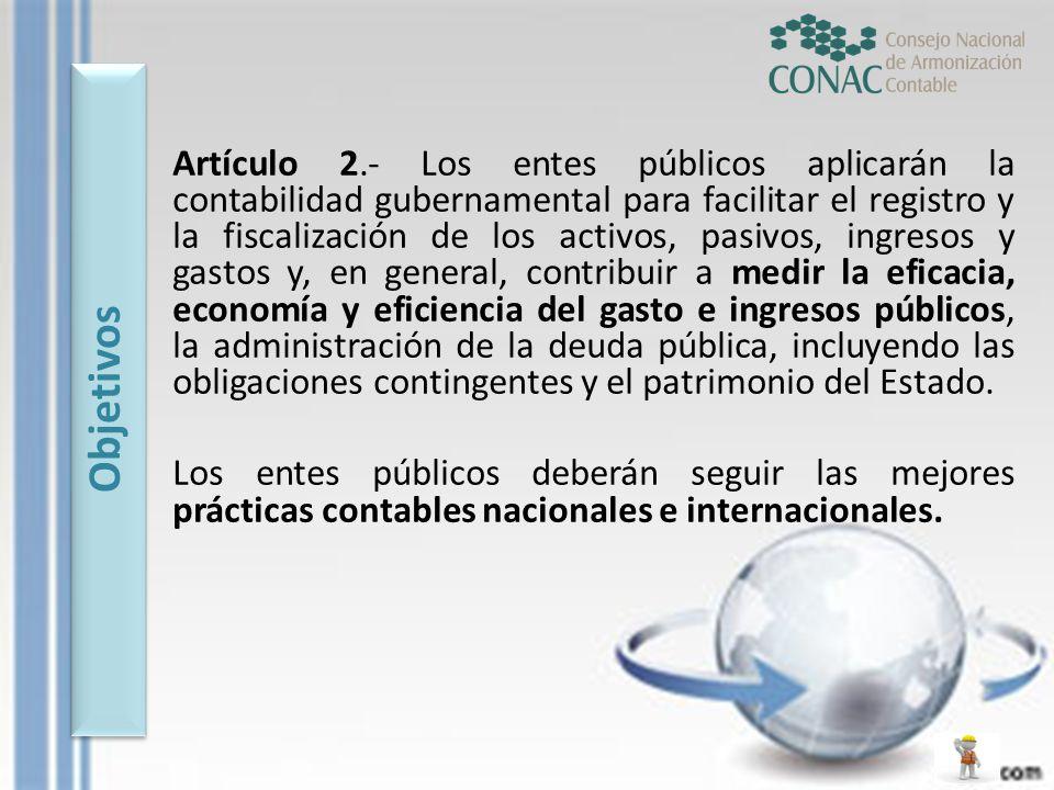 Artículo 2.- Los entes públicos aplicarán la contabilidad gubernamental para facilitar el registro y la fiscalización de los activos, pasivos, ingreso