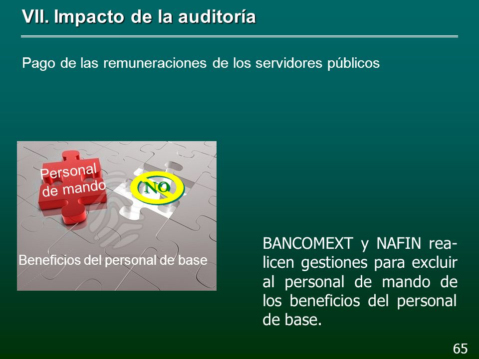 VII.Impacto de la auditoría Pago de las remuneraciones de los servidores públicos 64 La SHCP y la SFP reestruc- turen los esquemas de re- muneraciones de la Banca de Desarrollo.