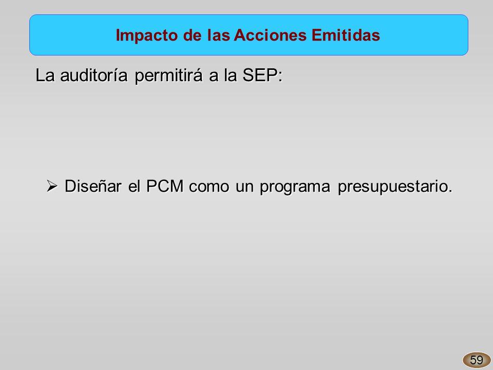 Impacto de las Acciones Emitidas La auditoría permitirá a la SEP: Diseñar el PCM como un programa presupuestario.
