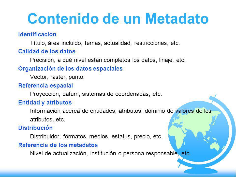 Contenido de un Metadato Identificación Título, área incluido, temas, actualidad, restricciones, etc. Calidad de los datos Precisión, a qué nivel está