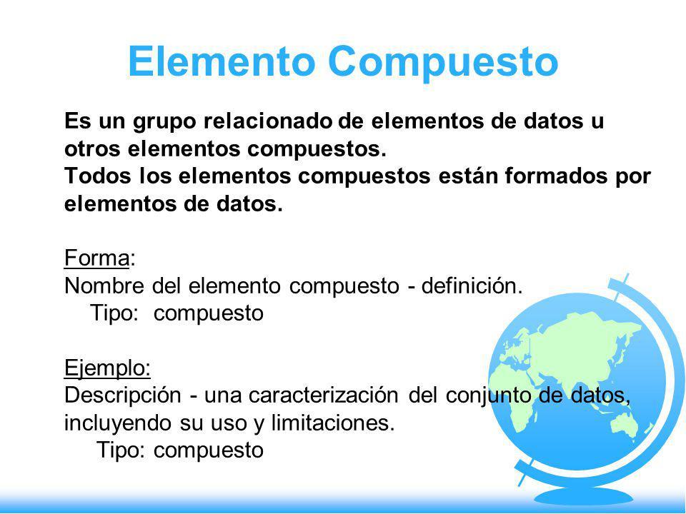 Elemento Compuesto Es un grupo relacionado de elementos de datos u otros elementos compuestos. Todos los elementos compuestos están formados por eleme