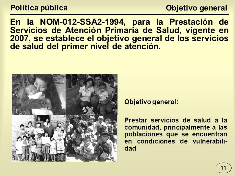 Objetivo general Política pública En la NOM-012-SSA2-1994, para la Prestación de Servicios de Atención Primaria de Salud, vigente en 2007, se establece el objetivo general de los servicios de salud del primer nivel de atención.
