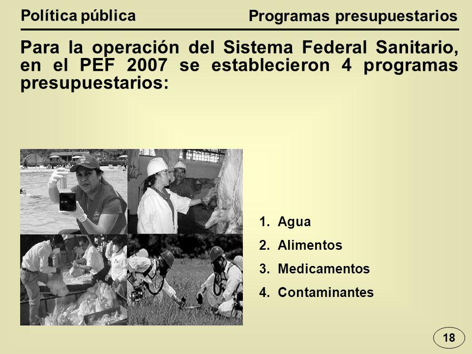 Política pública Para la operación del Sistema Federal Sanitario, en el PEF 2007 se establecieron 4 programas presupuestarios: Programas presupuestarios 1.Agua 2.Alimentos 3.Medicamentos 4.Contaminantes 18