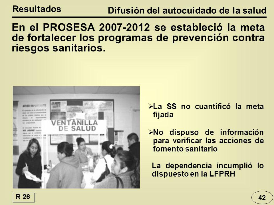 Difusión del autocuidado de la salud Resultados La dependencia incumplió lo dispuesto en la LFPRH En el PROSESA 2007-2012 se estableció la meta de fortalecer los programas de prevención contra riesgos sanitarios.