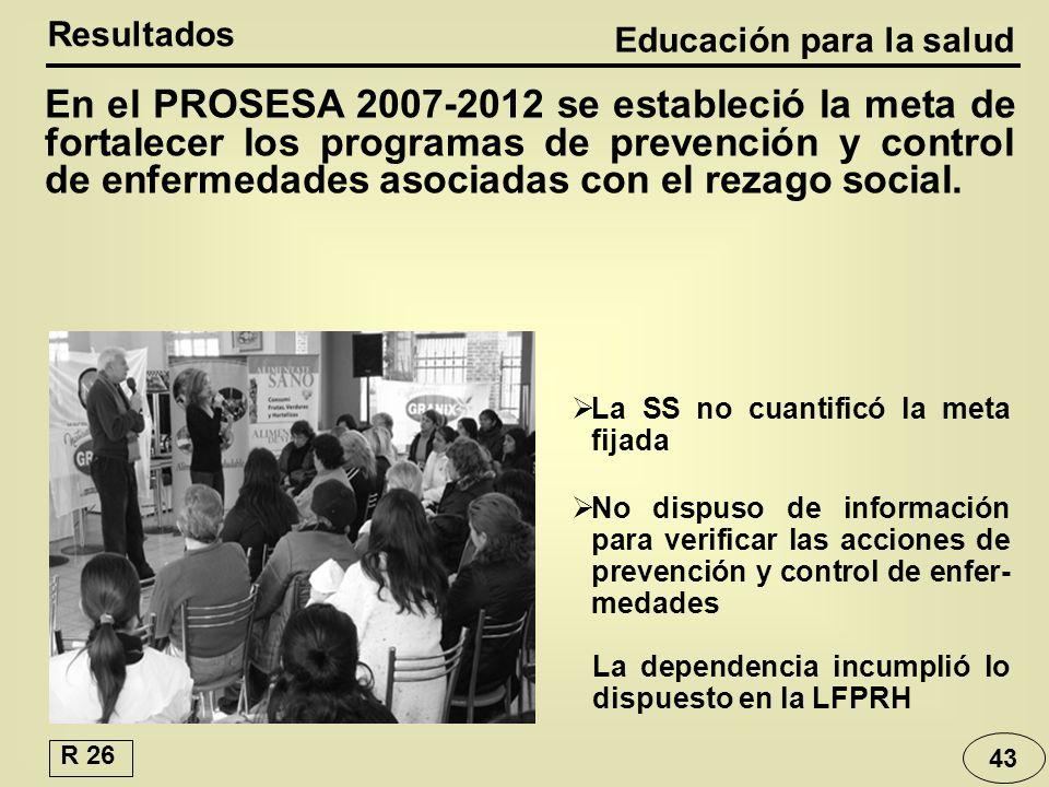 Educación para la salud Resultados La SS no cuantificó la meta fijada No dispuso de información para verificar las acciones de prevención y control de enfer- medades En el PROSESA 2007-2012 se estableció la meta de fortalecer los programas de prevención y control de enfermedades asociadas con el rezago social.