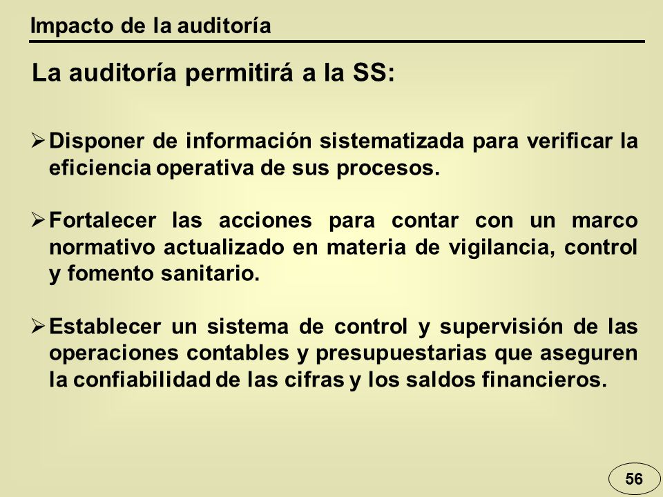56 Impacto de la auditoría La auditoría permitirá a la SS: Disponer de información sistematizada para verificar la eficiencia operativa de sus procesos.