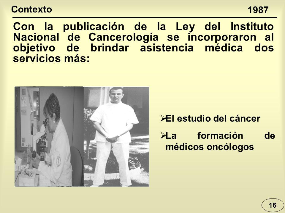 16 1987 Contexto El estudio del cáncer La formación de médicos oncólogos Con la publicación de la Ley del Instituto Nacional de Cancerología se incorp