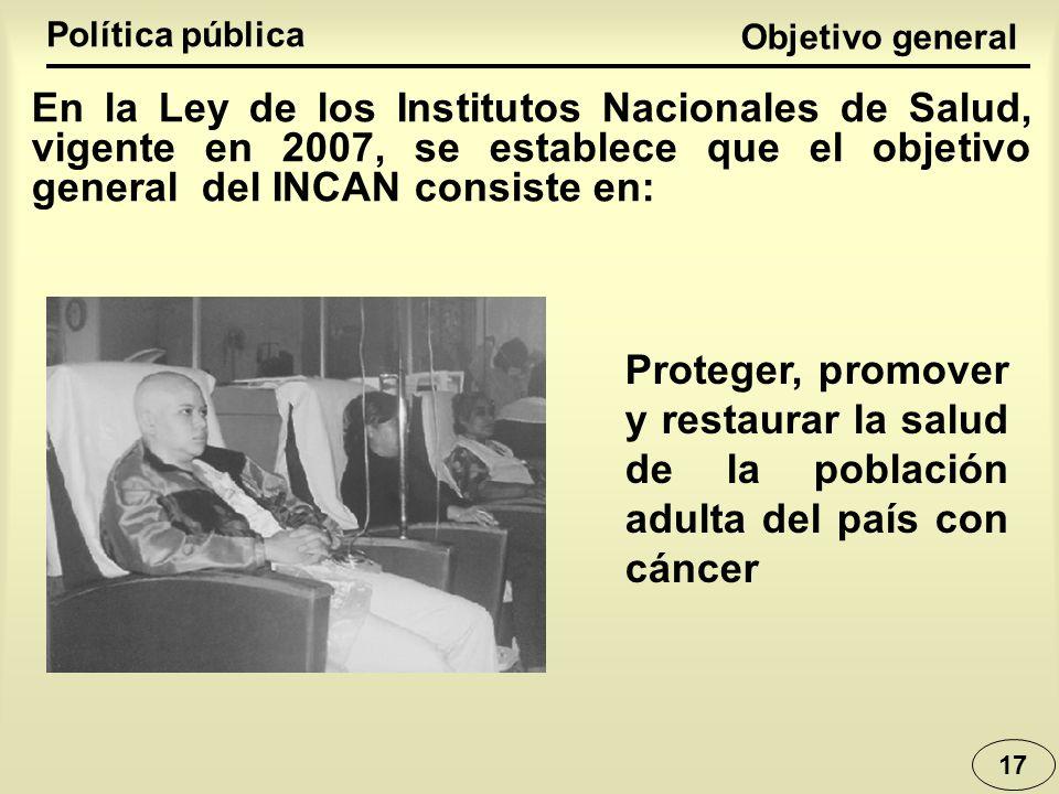 17 Objetivo general Proteger, promover y restaurar la salud de la población adulta del país con cáncer En la Ley de los Institutos Nacionales de Salud