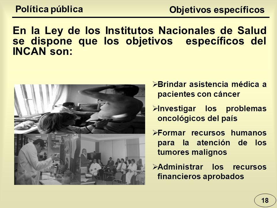 18 Política pública Brindar asistencia médica a pacientes con cáncer Investigar los problemas oncológicos del país Formar recursos humanos para la ate