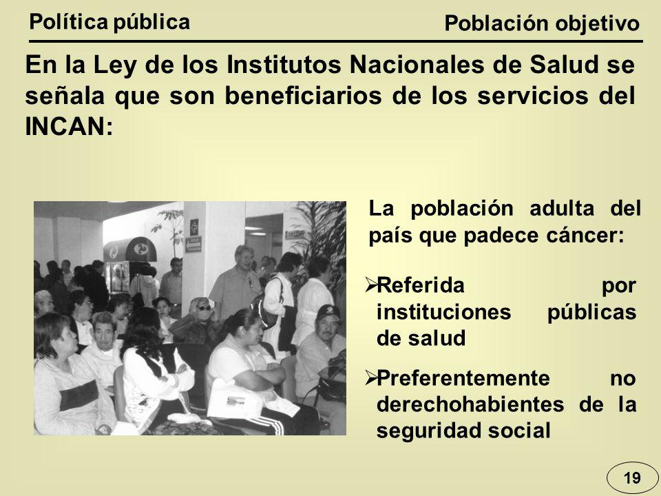 Población objetivo Política pública 19 En la Ley de los Institutos Nacionales de Salud se señala que son beneficiarios de los servicios del INCAN: La