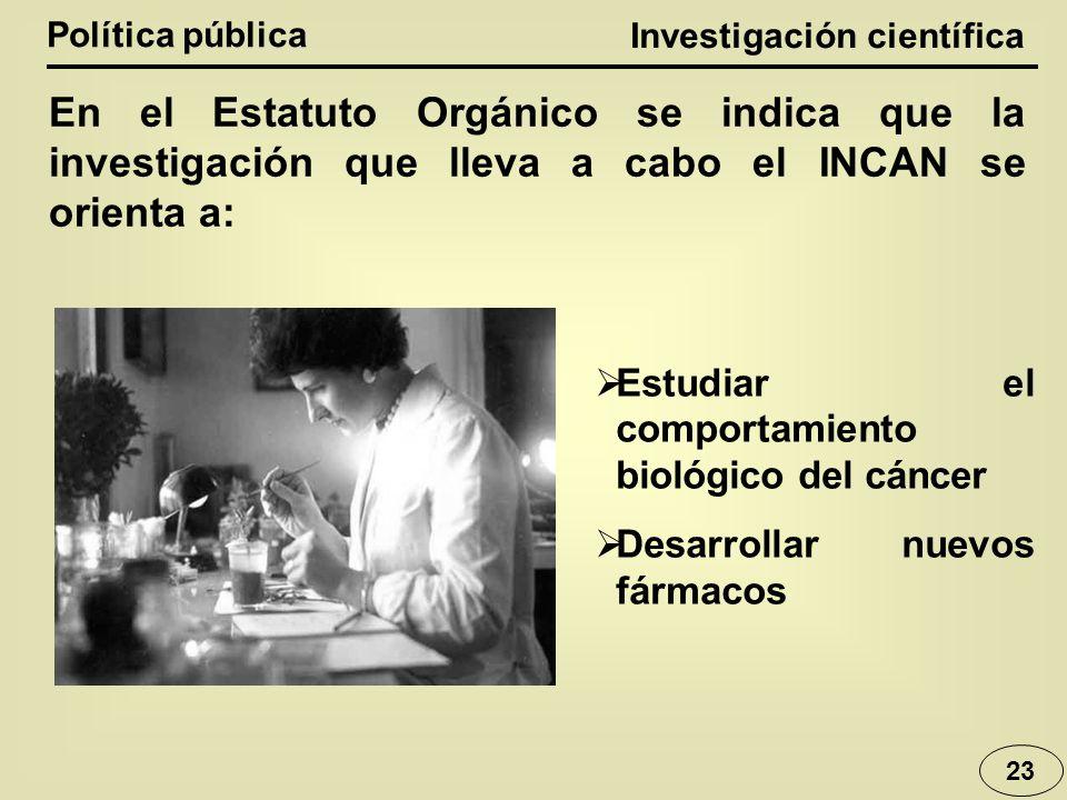 Investigación científica Política pública En el Estatuto Orgánico se indica que la investigación que lleva a cabo el INCAN se orienta a: Estudiar el c