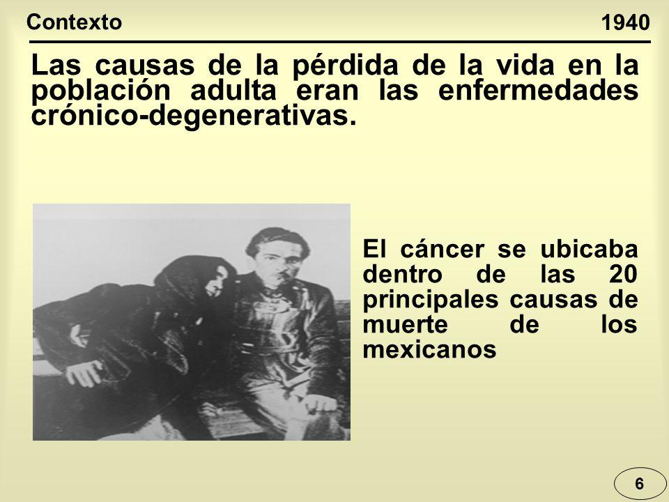6 Las causas de la pérdida de la vida en la población adulta eran las enfermedades crónico-degenerativas. 1940 Contexto El cáncer se ubicaba dentro de