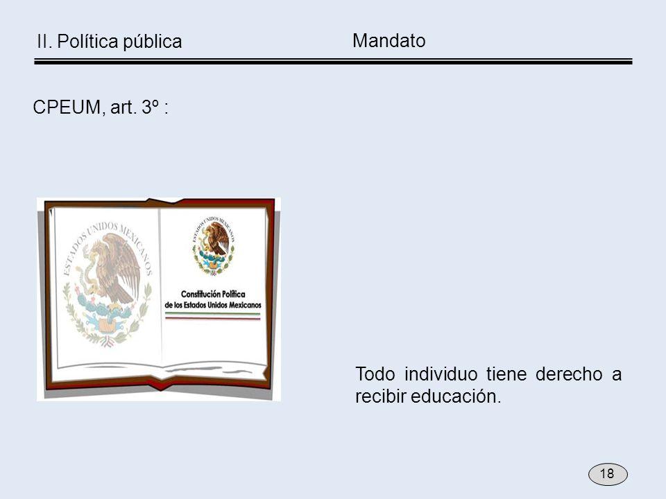 Todo individuo tiene derecho a recibir educación. CPEUM, art. 3º : II. Política pública Mandato 18