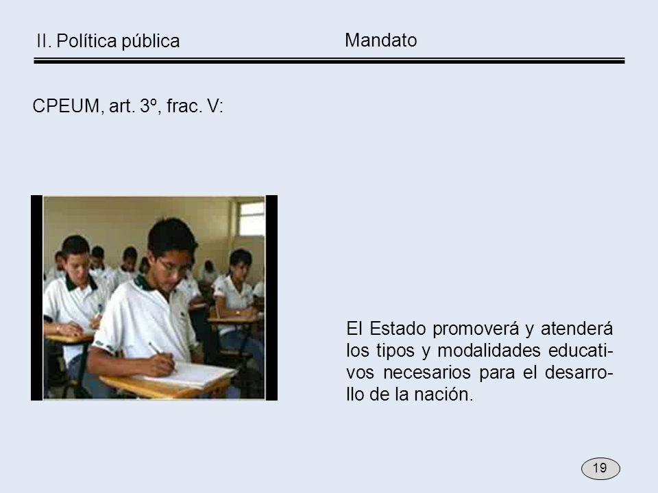 El Estado promoverá y atenderá los tipos y modalidades educati- vos necesarios para el desarro- llo de la nación. CPEUM, art. 3º, frac. V: Mandato 19