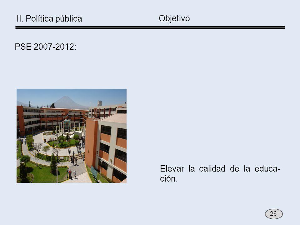 Elevar la calidad de la educa- ción. Objetivo PSE 2007-2012: 26 II. Política pública