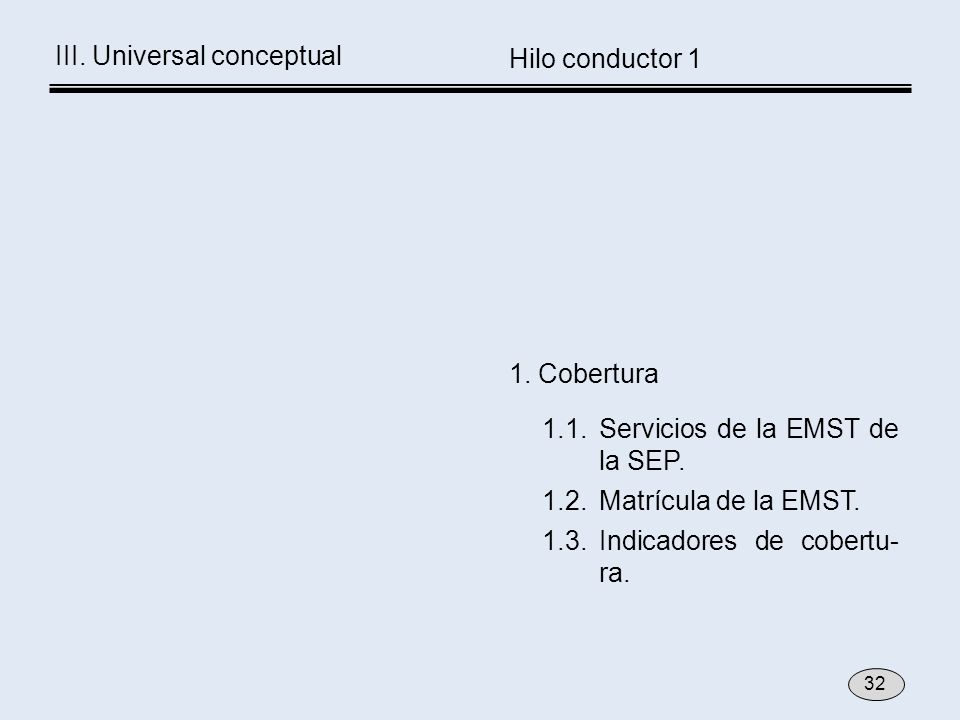 1.1. Servicios de la EMST de la SEP. 1.2.Matrícula de la EMST. 1.3.Indicadores de cobertu- ra. 1. Cobertura Hilo conductor 1 32 III. Universal concept