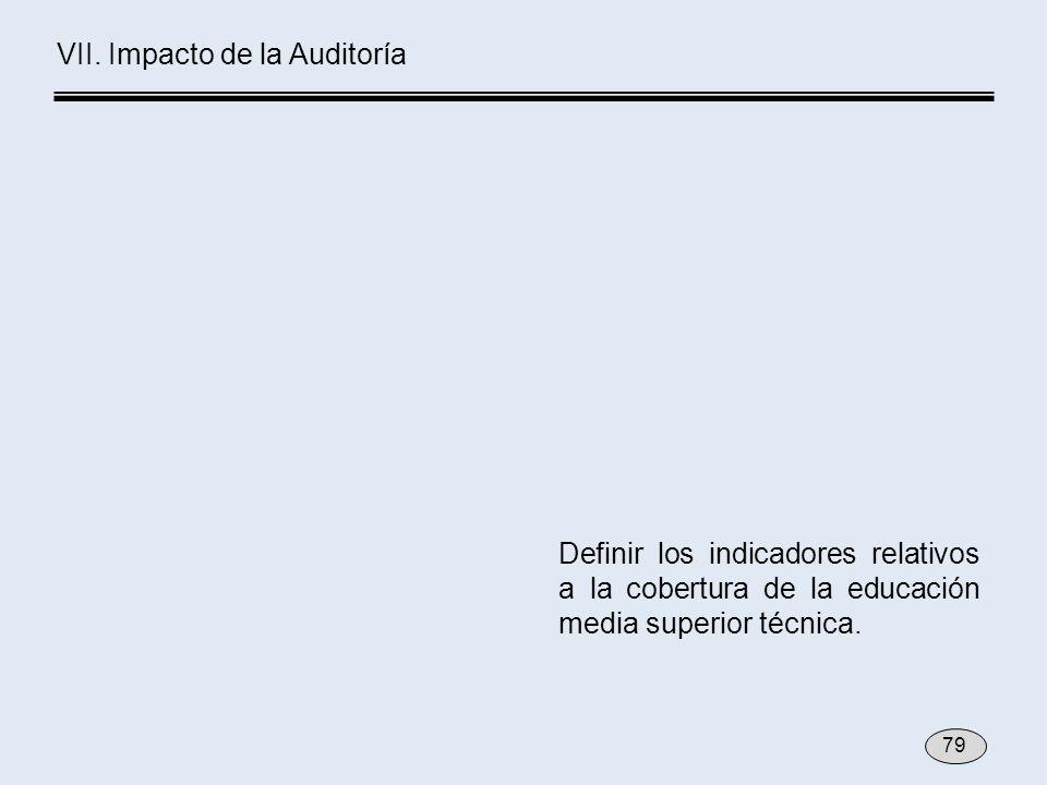 Definir los indicadores relativos a la cobertura de la educación media superior técnica. VII. Impacto de la Auditoría 79
