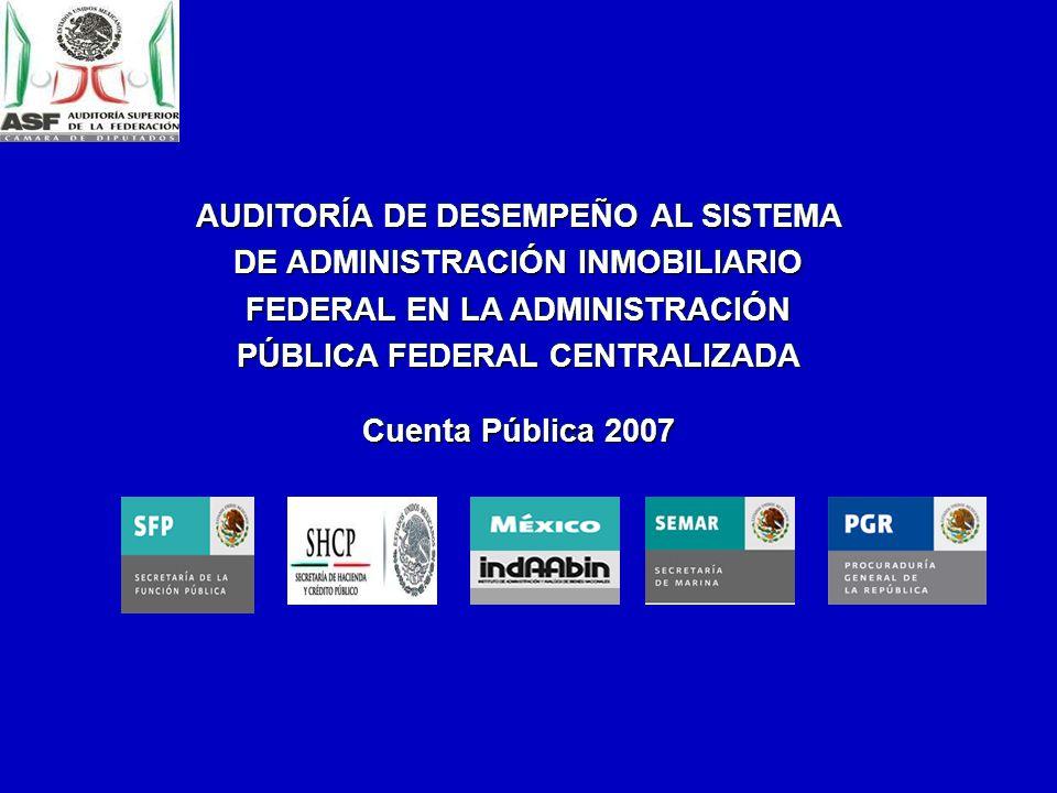 AUDITORÍA DE DESEMPEÑO AL SISTEMA DE ADMINISTRACIÓN INMOBILIARIO FEDERAL EN LA ADMINISTRACIÓN PÚBLICA FEDERAL CENTRALIZADA Cuenta Pública 2007 AUDITORÍA DE DESEMPEÑO AL SISTEMA DE ADMINISTRACIÓN INMOBILIARIO FEDERAL EN LA ADMINISTRACIÓN PÚBLICA FEDERAL CENTRALIZADA Cuenta Pública 2007