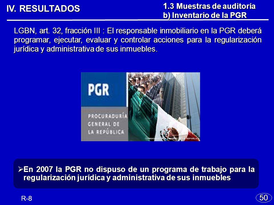 IV. RESULTADOS 50 R-8 En 2007 la PGR no dispuso de un programa de trabajo para la regularización jurídica y administrativa de sus inmuebles En 2007 la