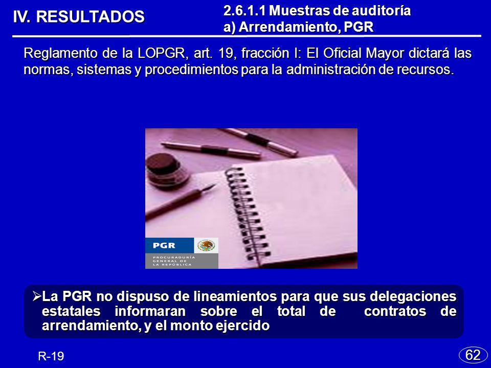 IV. RESULTADOS 62 R-19 La PGR no dispuso de lineamientos para que sus delegaciones estatales informaran sobre el total de contratos de arrendamiento,