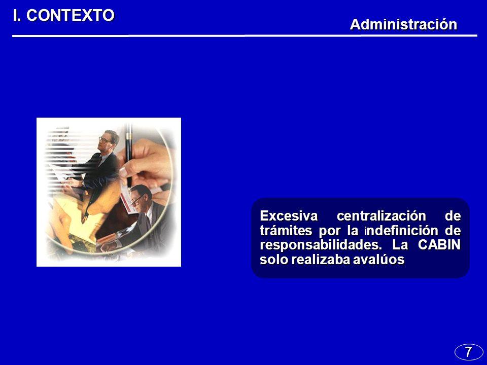 7 I. CONTEXTO Administración Excesiva centralización de trámites por landefinición de responsabilidades. La CABIN solo realizaba avalúos Excesiva cent