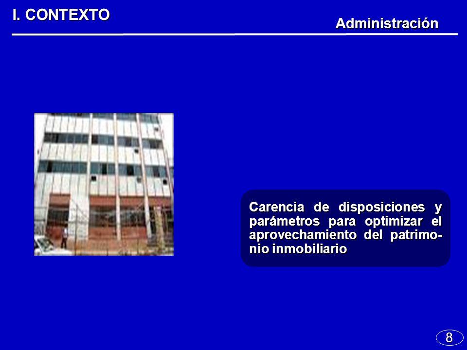 8 I. CONTEXTO Administración Carencia de disposiciones y parámetros para optimizar el aprovechamiento del patrimo- nio inmobiliario