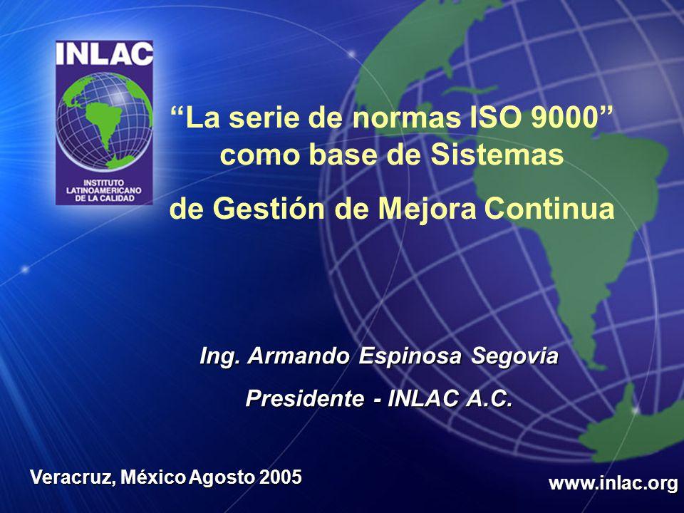 Ing. Armando Espinosa Segovia Presidente - INLAC A.C. www.inlac.org Veracruz, México Agosto 2005 La serie de normas ISO 9000 como base de Sistemas de