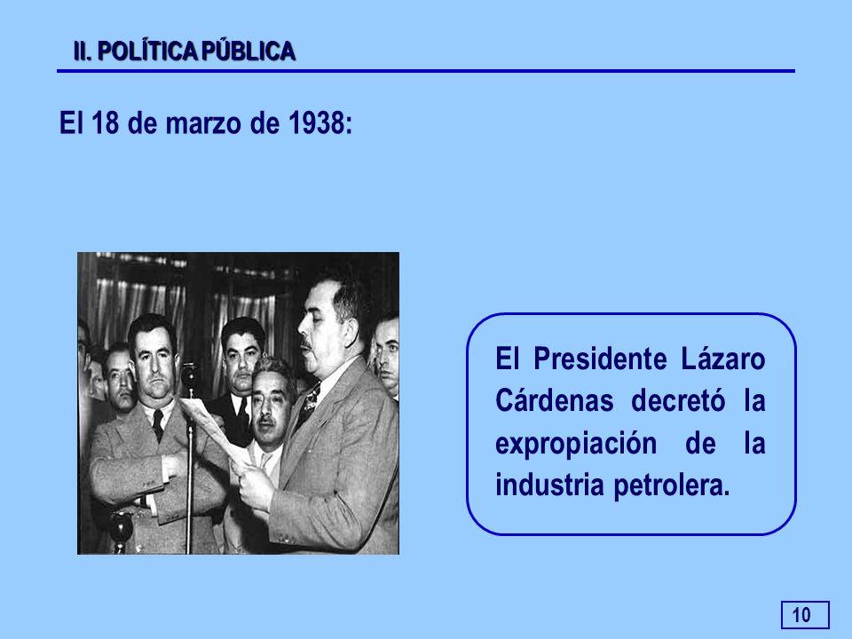 10 El 18 de marzo de 1938: II. POLÍTICA PÚBLICA El Presidente Lázaro Cárdenas decretó la expropiación de la industria petrolera.