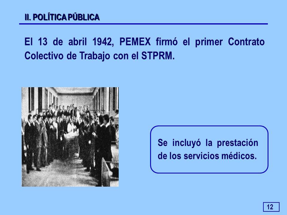 12 El 13 de abril 1942, PEMEX firmó el primer Contrato Colectivo de Trabajo con el STPRM. II. POLÍTICA PÚBLICA Se incluyó la prestación de los servici