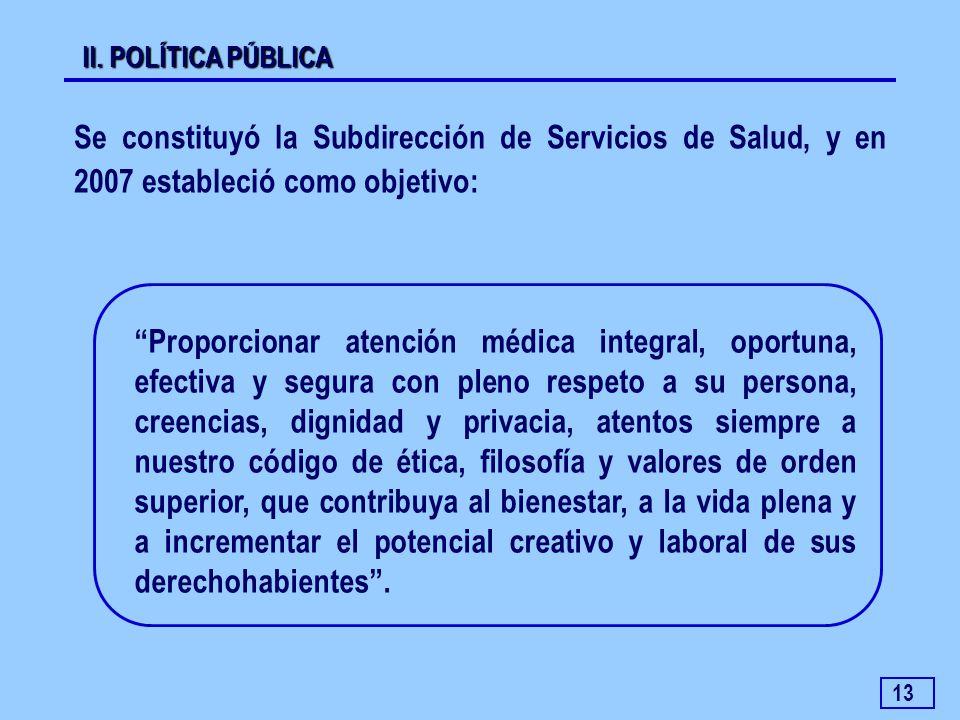 13 Se constituyó la Subdirección de Servicios de Salud, y en 2007 estableció como objetivo: II. POLÍTICA PÚBLICA Proporcionar atención médica integral