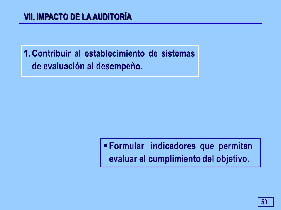53 Formular indicadores que permitan evaluar el cumplimiento del objetivo. 1.Contribuir al establecimiento de sistemas de evaluación al desempeño. VII