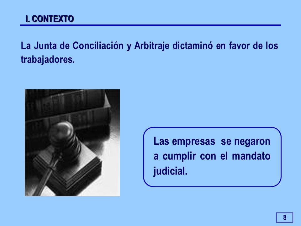 8 Las empresas se negaron a cumplir con el mandato judicial. La Junta de Conciliación y Arbitraje dictaminó en favor de los trabajadores. I. CONTEXTO