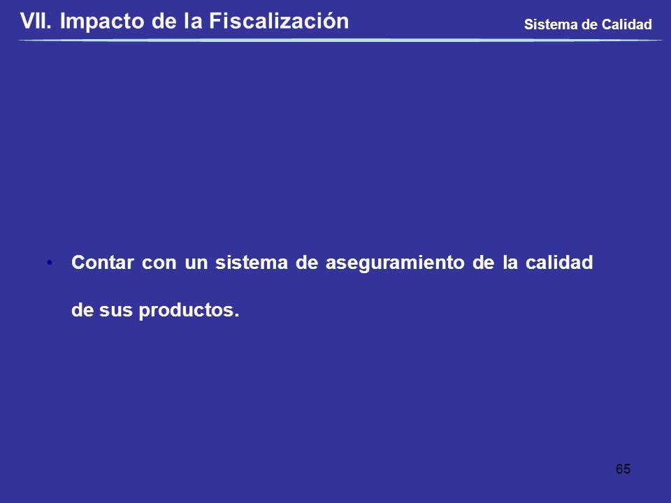 Contar con un sistema de aseguramiento de la calidad de sus productos. Sistema de Calidad 65 VII. Impacto de la Fiscalización