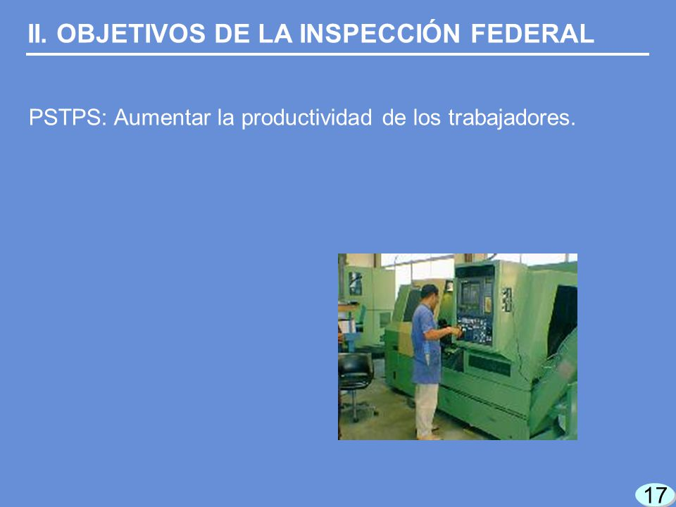 17 II. OBJETIVOS DE LA INSPECCIÓN FEDERAL PSTPS: Aumentar la productividad de los trabajadores.