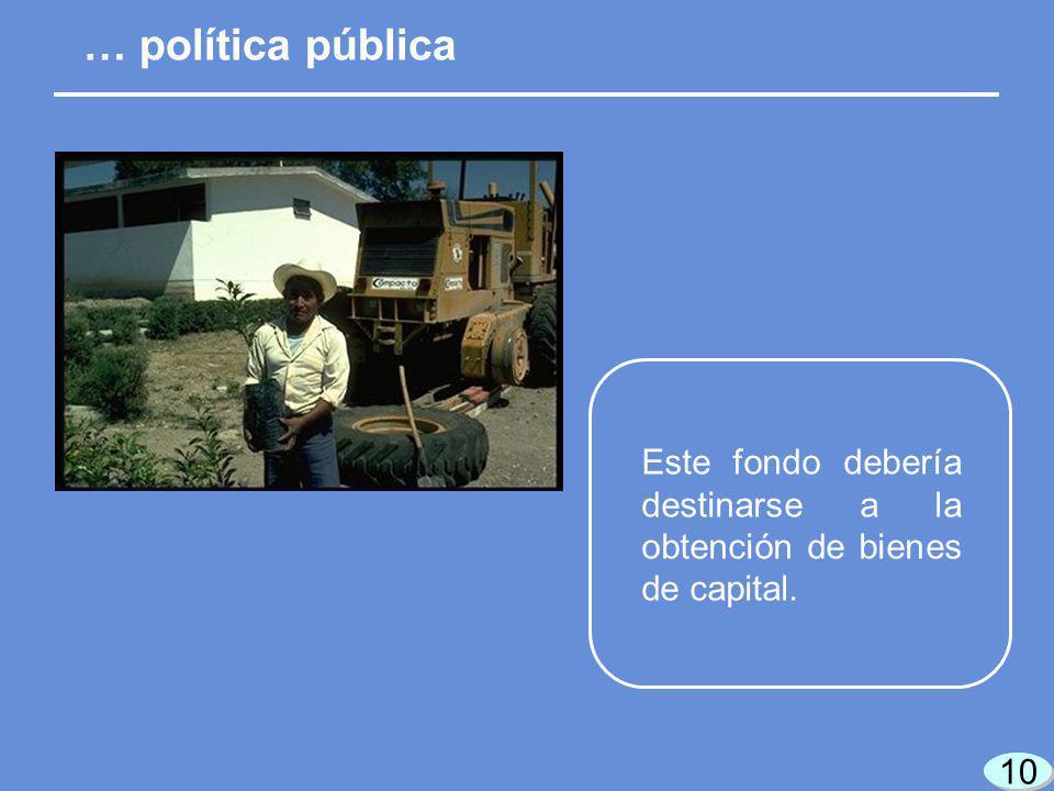 10 Este fondo debería destinarse a la obtención de bienes de capital. … política pública