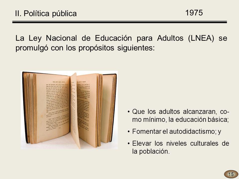 La Ley Nacional de Educación para Adultos (LNEA) se promulgó con los propósitos siguientes: Que los adultos alcanzaran, co- mo mínimo, la educación básica; Fomentar el autodidactismo; y Elevar los niveles culturales de la población.