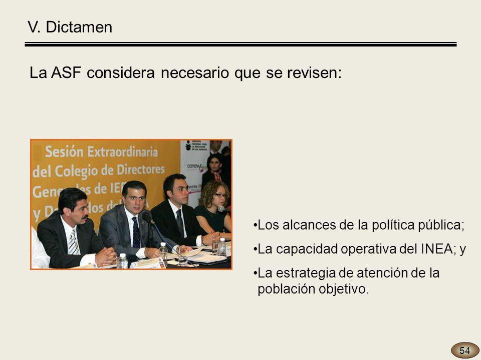 V. Dictamen La ASF considera necesario que se revisen: 54 Los alcances de la política pública; La capacidad operativa del INEA; y La estrategia de ate