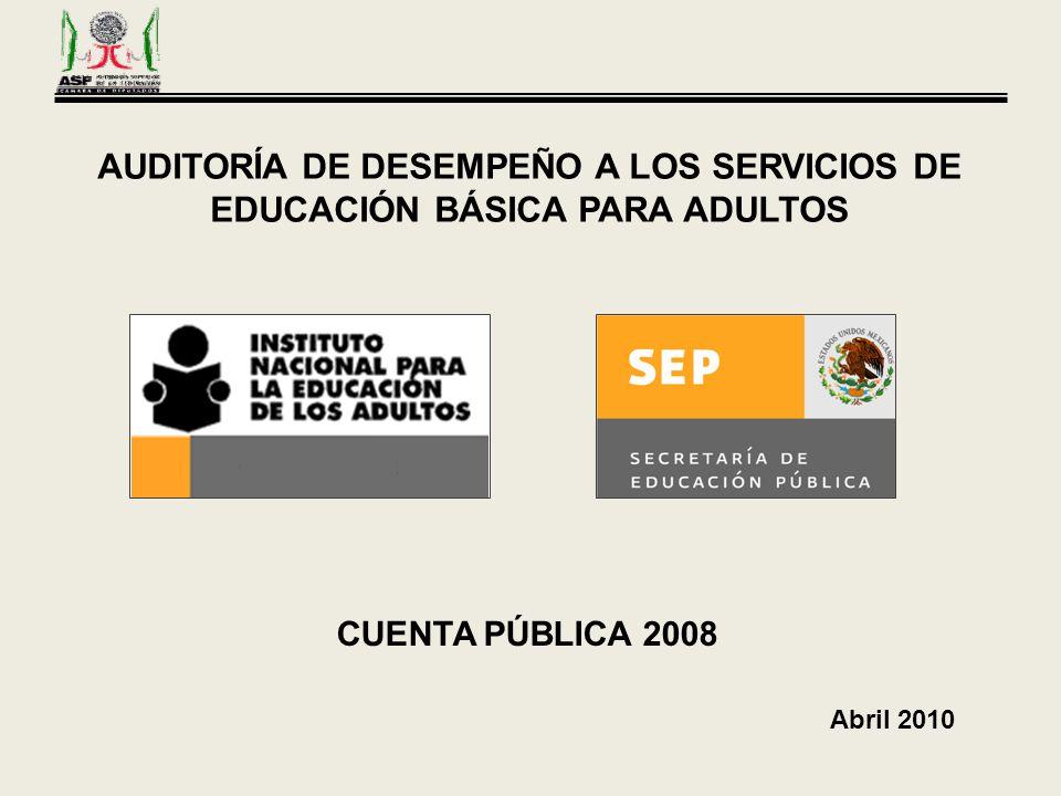 AUDITORÍA DE DESEMPEÑO A LOS SERVICIOS DE EDUCACIÓN BÁSICA PARA ADULTOS CUENTA PÚBLICA 2008 Abril 2010