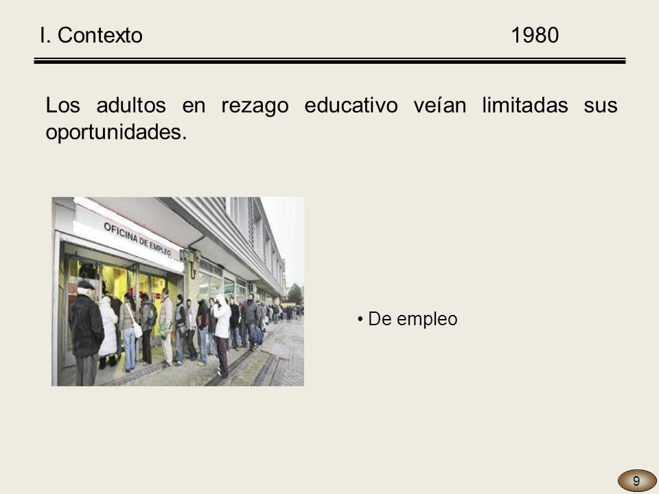 Los adultos en rezago educativo veían limitadas sus oportunidades. I. Contexto 1980 9 De empleo