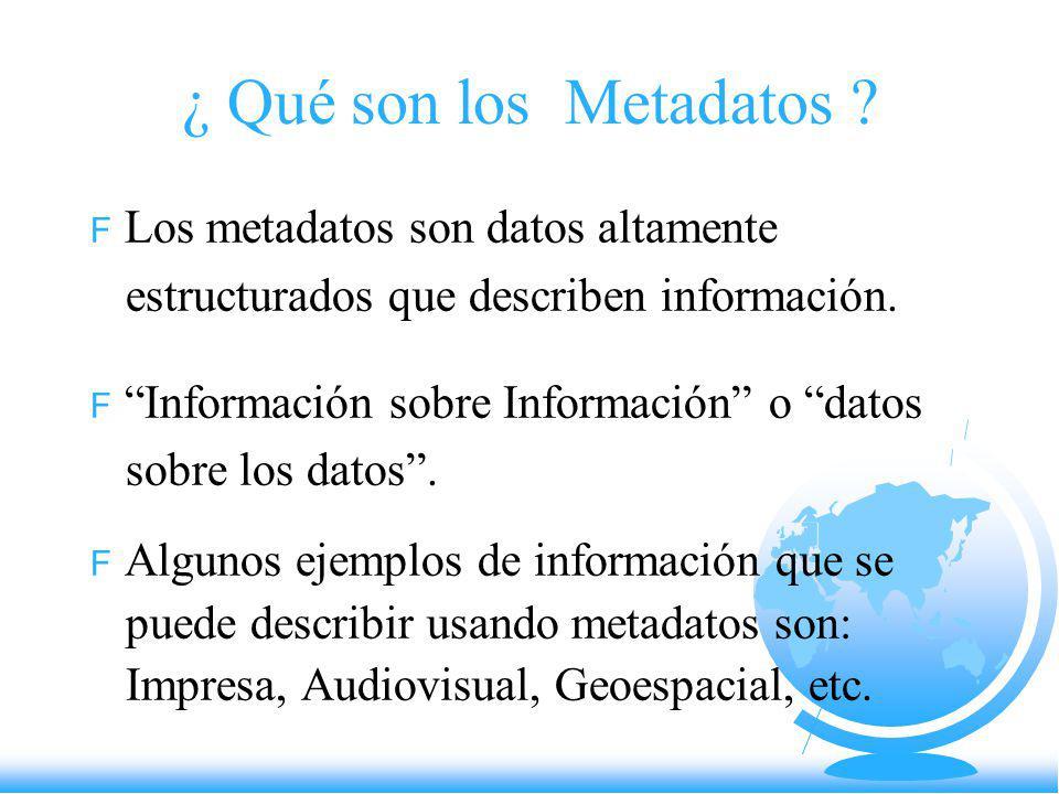 ¿ Qué son los Metadatos ? F Los metadatos son datos altamente estructurados que describen información. F Información sobre Información o datos sobre l