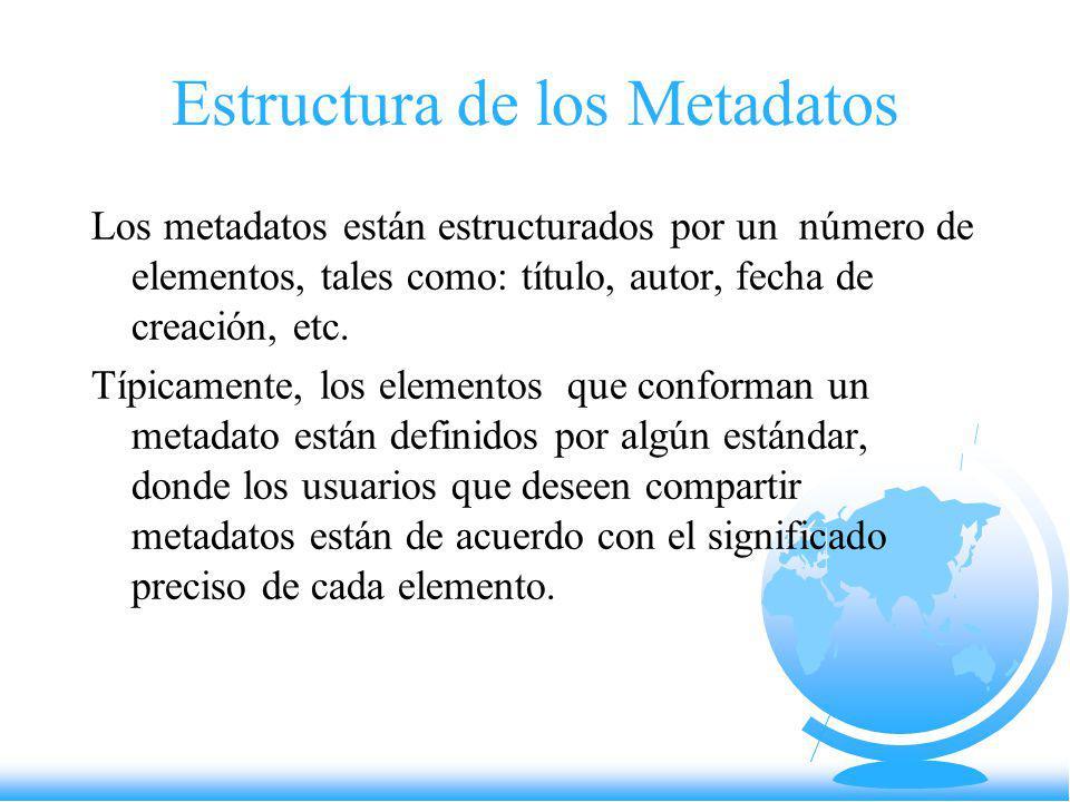 Estructura de los Metadatos Los metadatos están estructurados por un número de elementos, tales como: título, autor, fecha de creación, etc. Típicamen