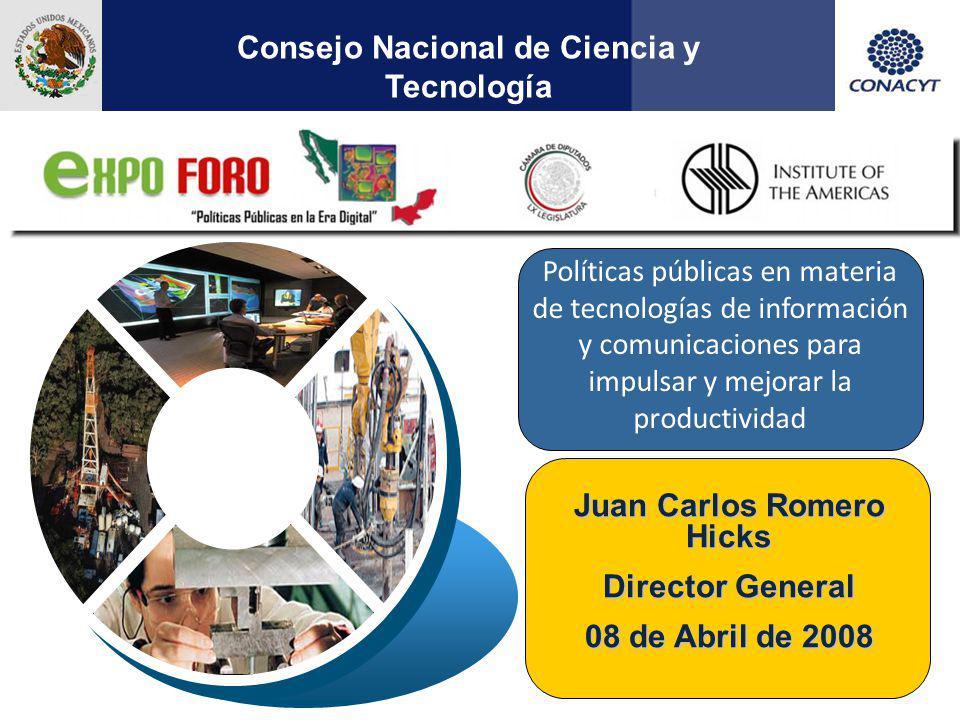 1 Juan Carlos Romero Hicks Director General 08 de Abril de 2008 Consejo Nacional de Ciencia y Tecnología Políticas públicas en materia de tecnologías de información y comunicaciones para impulsar y mejorar la productividad