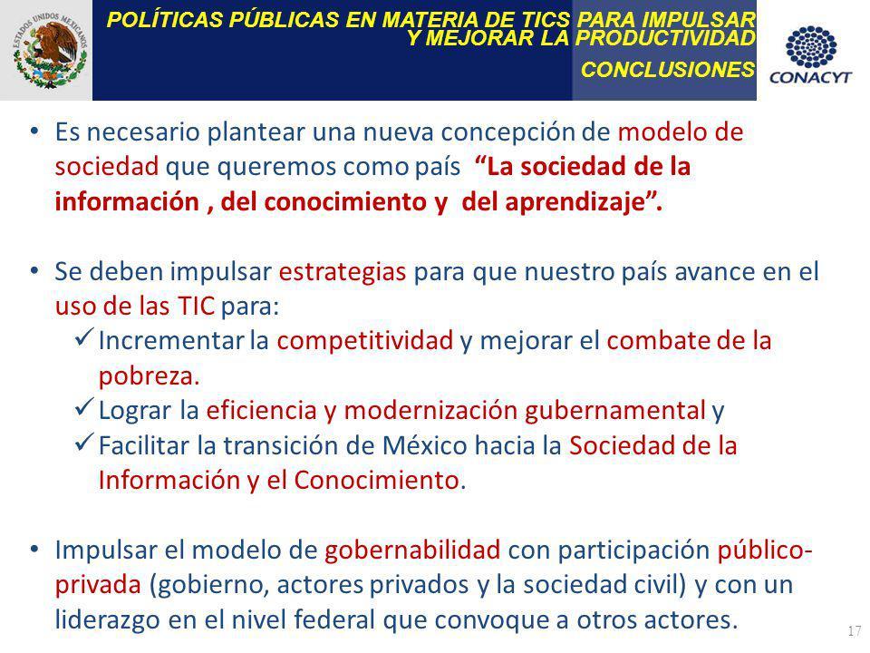 POLÍTICAS PÚBLICAS EN MATERIA DE TICS PARA IMPULSAR Y MEJORAR LA PRODUCTIVIDAD CONCLUSIONES 17 Es necesario plantear una nueva concepción de modelo de